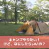 「キャンプを始めたいけど、何をしたらいいのかわからない」というあなたへ