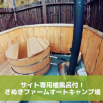 サイトに専用檜風呂!?さぬきファームオートキャンプ場レポ前編|千葉にある新しいキャンプ場