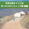 【前編】ほったらかしキャンプ場で2019年初キャンプ|新サイトが登場してた!