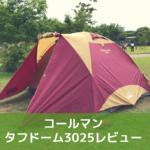 コールマン タフドーム3025レビュー。評判通り、初心者ファミリーにぴったりのテント!