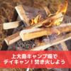 焚き火をしたい!上大島キャンプ場で1000円デイキャンプ