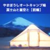 【前編】2019年冬|やまぼうしオートキャンプ場で、富士山と星空と