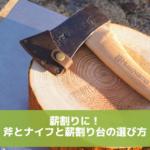 キャンプで薪割りしたい!おすすめ斧とナイフと薪割り台の選び方