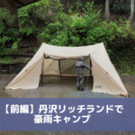 【前編】丹沢・リッチランドキャンプ場で豪雨キャンプ
