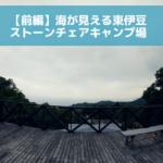 【前編】ストーンチェアキャンプ場で東伊豆満喫キャンプ!