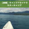 【後編】キャンプアカイケキャンプレポ|本栖湖をカヌーです~いすい
