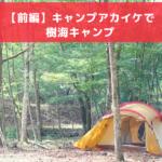【前編】キャンプアカイケで樹海キャンプ!(キャンプ赤池キャンプ場)