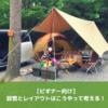 【ビギナー向け】キャンプの設営、レイアウトのコツを伝授するよ!