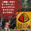 【前編】ここはキャンプのテーマパーク!?キャンプアンドキャビンズに行ってきた