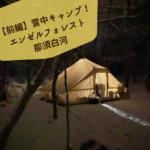 【前編】雪中キャンプ!エンゼルフォレスト那須白河キャンプ場