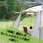 【前編・過去レポ】ないしょのキャンプ場で川遊び!施設は古いけど、川がめっちゃきれい