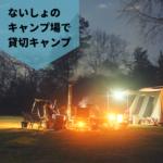 ないしょのキャンプ場で、貸切キャンプ!外遊びいっぱい、薪ストーブでぬくぬく